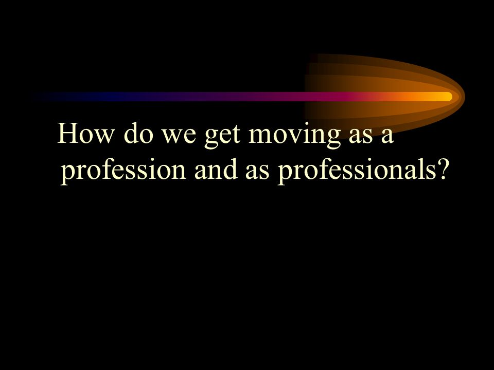 How do we get moving as a profession and as professionals?