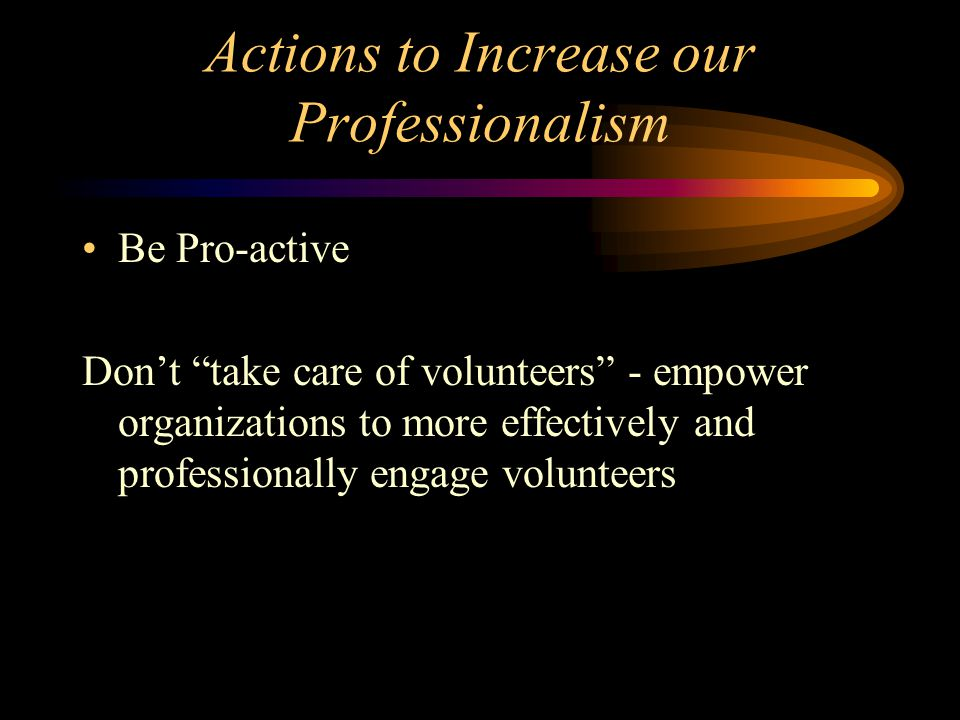 Actions to Increase our Professionalism Be Pro-active Don't take care of volunteers - empower organizations to more effectively and professionally engage volunteers