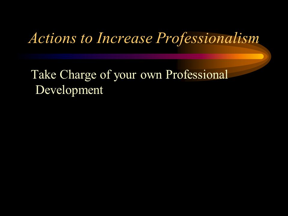 Actions to Increase Professionalism Take Charge of your own Professional Development