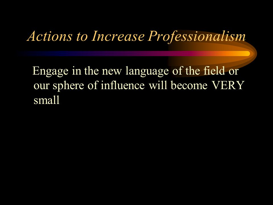 Actions to Increase Professionalism Engage in the new language of the field or our sphere of influence will become VERY small