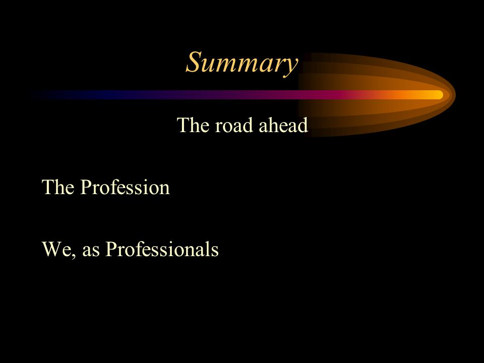 Summary The road ahead The Profession We, as Professionals