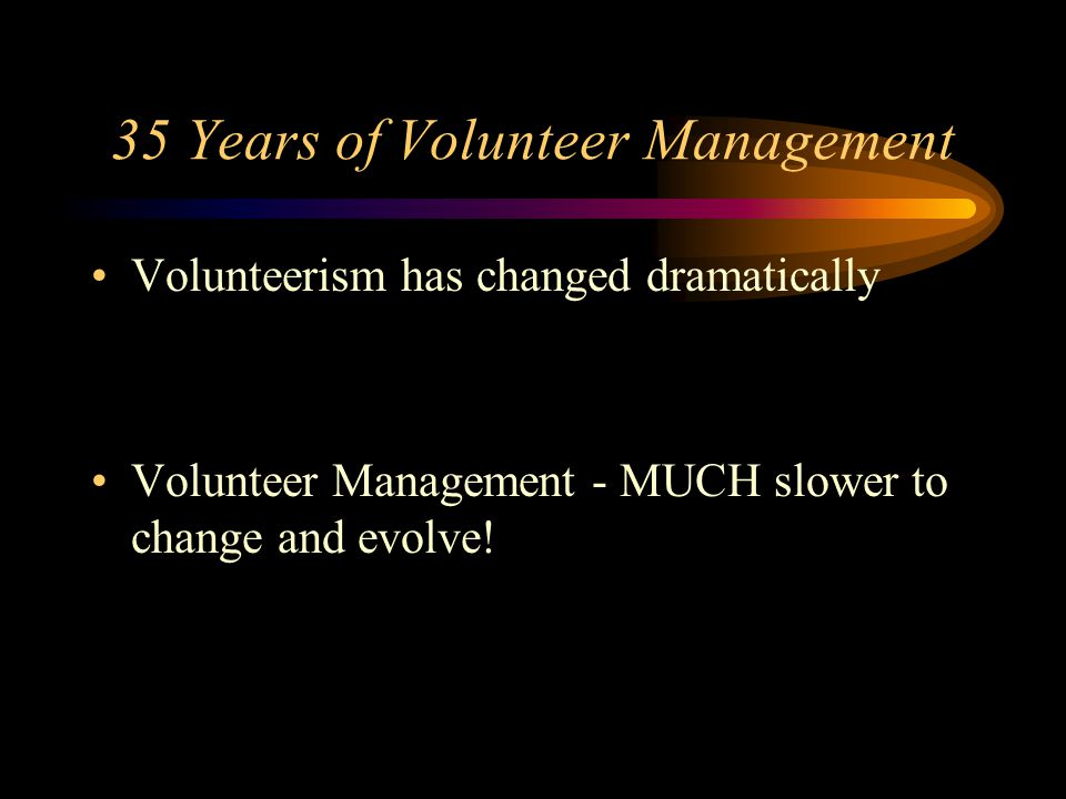 35 Years of Volunteer Management Volunteerism has changed dramatically Volunteer Management - MUCH slower to change and evolve!