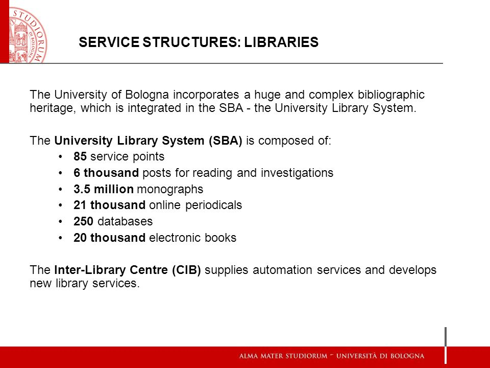 SERVICE STRUCTURES: LIBRARIES The University of Bologna incorporates a huge and complex bibliographic heritage, which is integrated in the SBA - the University Library System.
