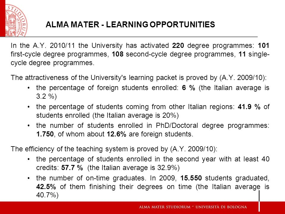 ALMA MATER - LEARNING OPPORTUNITIES In the A.Y. 2010/11 the University has activated 220 degree programmes: 101 first-cycle degree programmes, 108 sec