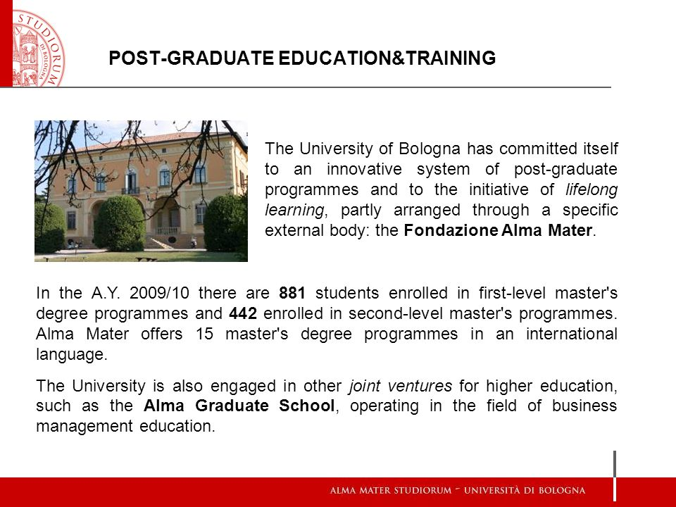 POST-GRADUATE EDUCATION&TRAINING The University of Bologna has committed itself to an innovative system of post-graduate programmes and to the initiative of lifelong learning, partly arranged through a specific external body: the Fondazione Alma Mater.