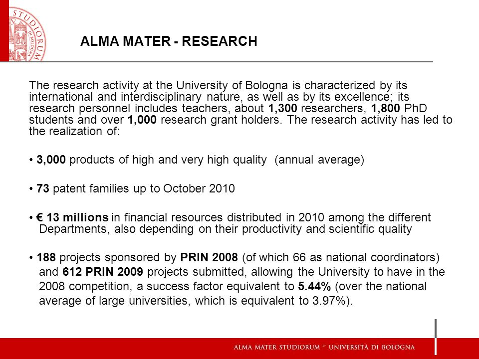 ALMA MATER - RESEARCH The research activity at the University of Bologna is characterized by its international and interdisciplinary nature, as well as by its excellence; its research personnel includes teachers, about 1,300 researchers, 1,800 PhD students and over 1,000 research grant holders.