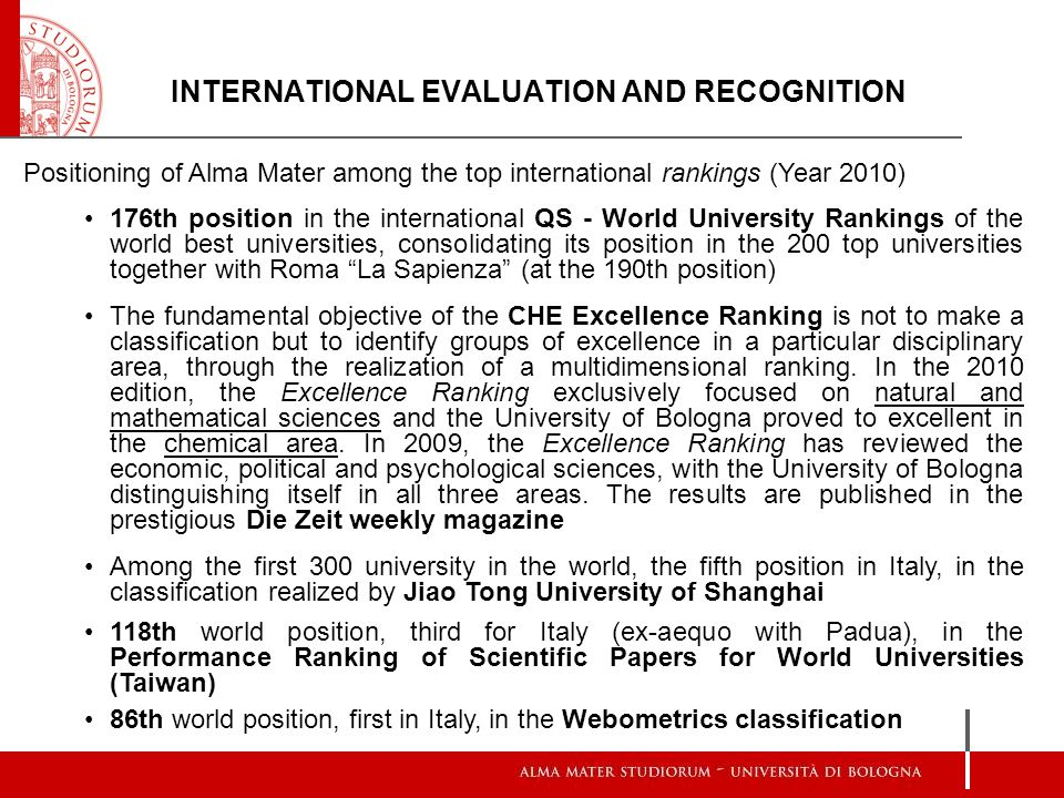 INTERNATIONAL EVALUATION AND RECOGNITION Positioning of Alma Mater among the top international rankings (Year 2010) 176th position in the international QS - World University Rankings of the world best universities, consolidating its position in the 200 top universities together with Roma La Sapienza (at the 190th position) The fundamental objective of the CHE Excellence Ranking is not to make a classification but to identify groups of excellence in a particular disciplinary area, through the realization of a multidimensional ranking.