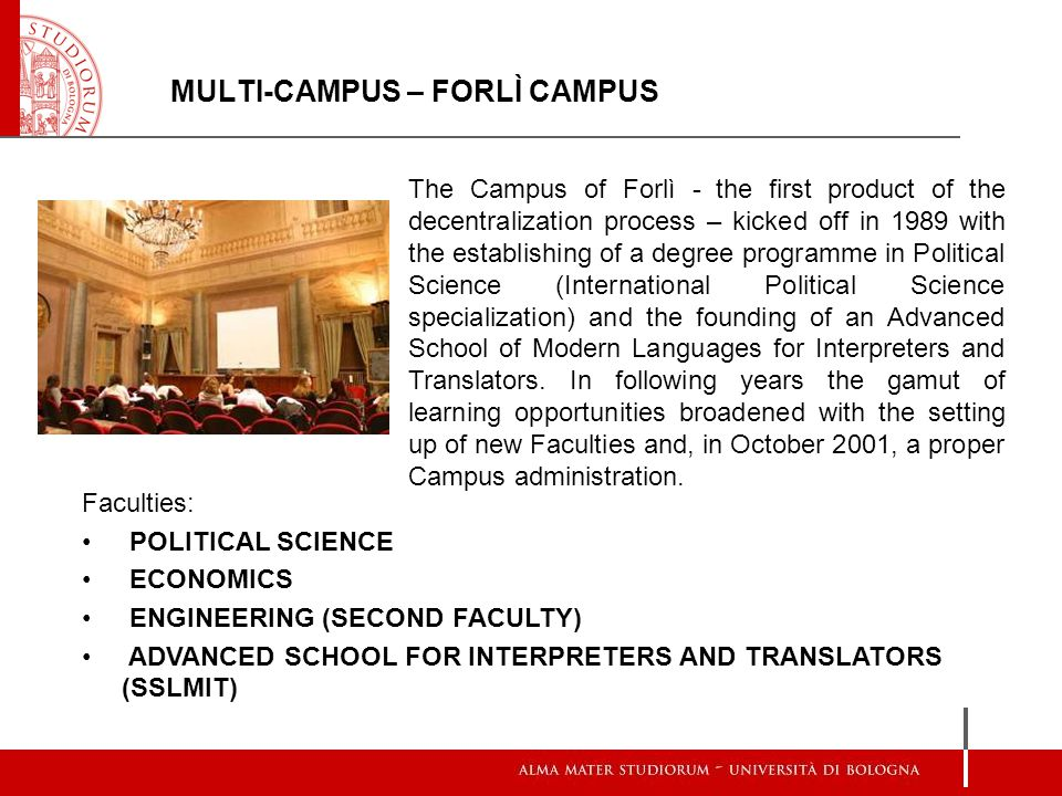 MULTI-CAMPUS – FORLÌ CAMPUS The Campus of Forlì - the first product of the decentralization process – kicked off in 1989 with the establishing of a degree programme in Political Science (International Political Science specialization) and the founding of an Advanced School of Modern Languages for Interpreters and Translators.