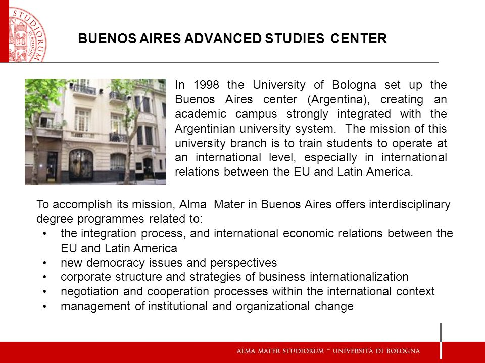 BUENOS AIRES ADVANCED STUDIES CENTER In 1998 the University of Bologna set up the Buenos Aires center (Argentina), creating an academic campus strongl