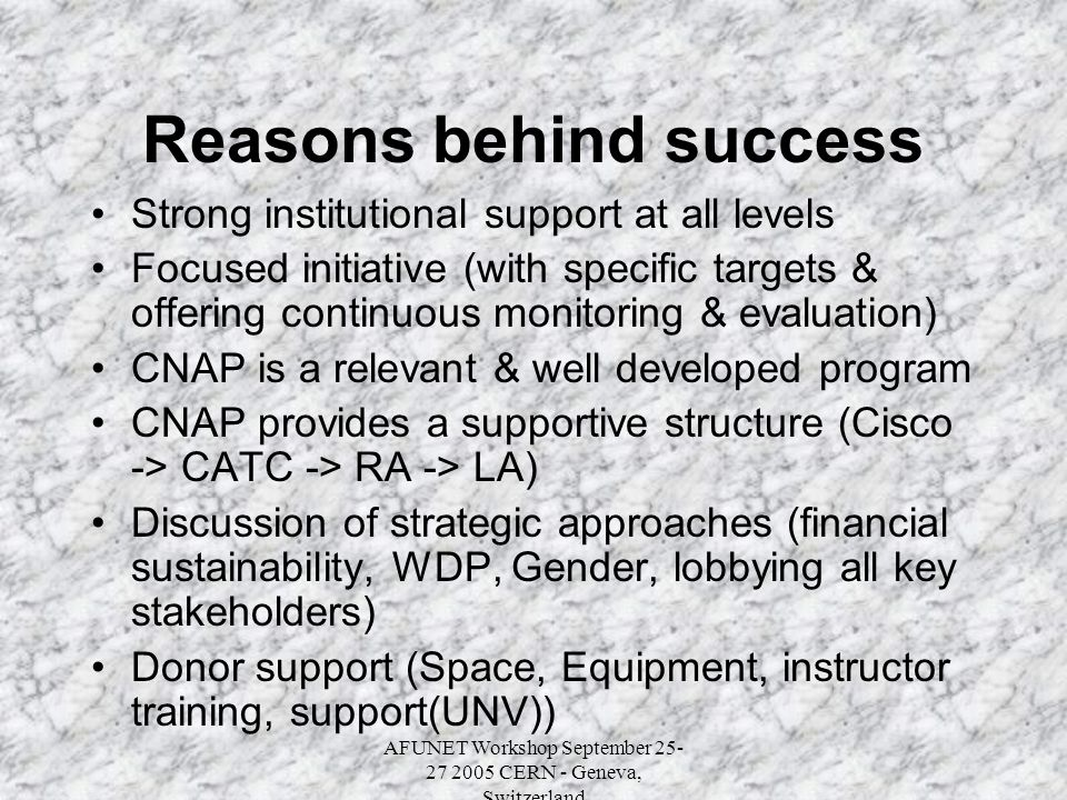 AFUNET Workshop September 25- 27 2005 CERN - Geneva, Switzerland Reasons behind success Strong institutional support at all levels Focused initiative (with specific targets & offering continuous monitoring & evaluation) CNAP is a relevant & well developed program CNAP provides a supportive structure (Cisco -> CATC -> RA -> LA) Discussion of strategic approaches (financial sustainability, WDP, Gender, lobbying all key stakeholders) Donor support (Space, Equipment, instructor training, support(UNV))