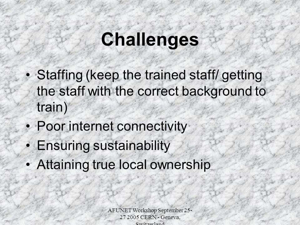 AFUNET Workshop September 25- 27 2005 CERN - Geneva, Switzerland Challenges Staffing (keep the trained staff/ getting the staff with the correct background to train) Poor internet connectivity Ensuring sustainability Attaining true local ownership