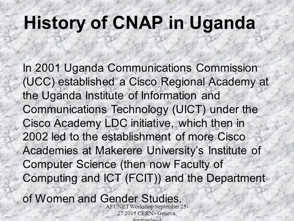 AFUNET Workshop September 25- 27 2005 CERN - Geneva, Switzerland History of CNAP in Uganda In 2001 Uganda Communications Commission (UCC) established a Cisco Regional Academy at the Uganda Institute of Information and Communications Technology (UICT) under the Cisco Academy LDC initiative, which then in 2002 led to the establishment of more Cisco Academies at Makerere University's Institute of Computer Science (then now Faculty of Computing and ICT (FCIT)) and the Department of Women and Gender Studies.