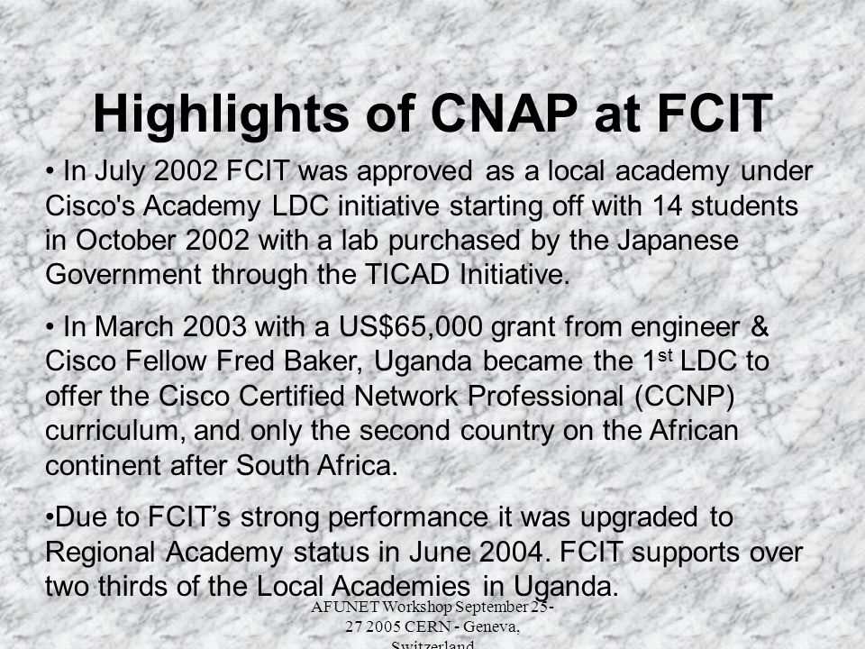 AFUNET Workshop September 25- 27 2005 CERN - Geneva, Switzerland Highlights of CNAP at FCIT In July 2002 FCIT was approved as a local academy under Cisco s Academy LDC initiative starting off with 14 students in October 2002 with a lab purchased by the Japanese Government through the TICAD Initiative.