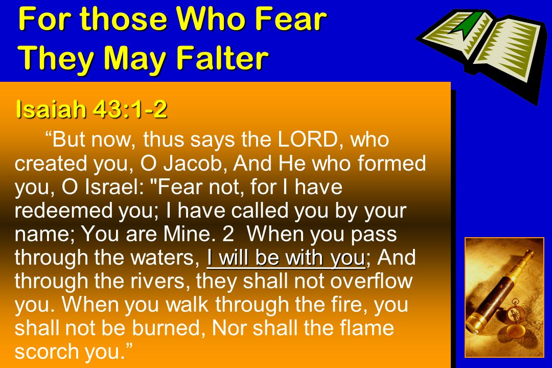 For those Who Fear They May Falter Isaiah 43:1-2 I will be with you But now, thus says the LORD, who created you, O Jacob, And He who formed you, O Israel: Fear not, for I have redeemed you; I have called you by your name; You are Mine.