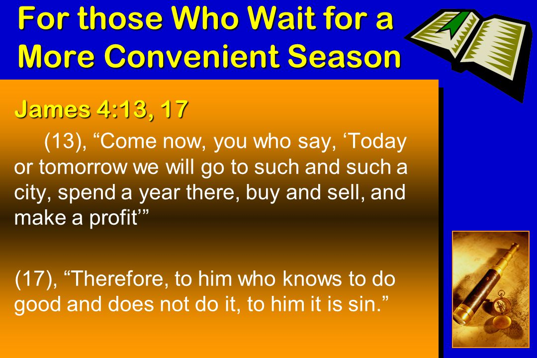 For those Who Wait for a More Convenient Season James 4:13, 17 (13), Come now, you who say, 'Today or tomorrow we will go to such and such a city, spend a year there, buy and sell, and make a profit' (17), Therefore, to him who knows to do good and does not do it, to him it is sin.