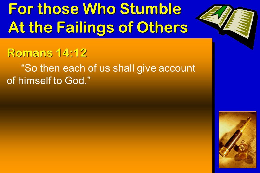 For those Who Stumble At the Failings of Others Romans 14:12 So then each of us shall give account of himself to God.