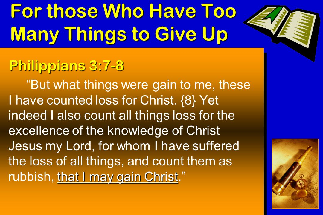 For those Who Have Too Many Things to Give Up Philippians 3:7-8 that I may gain Christ But what things were gain to me, these I have counted loss for Christ.