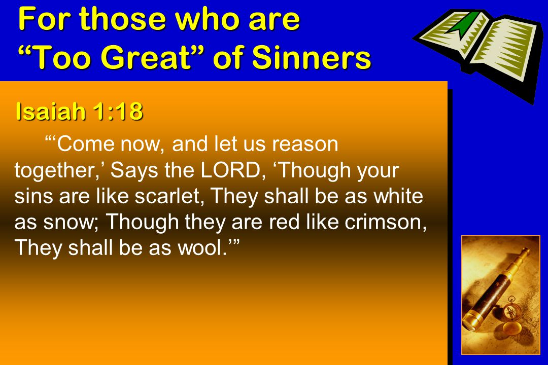 For those who are Too Great of Sinners Isaiah 1:18 'Come now, and let us reason together,' Says the LORD, 'Though your sins are like scarlet, They shall be as white as snow; Though they are red like crimson, They shall be as wool.'