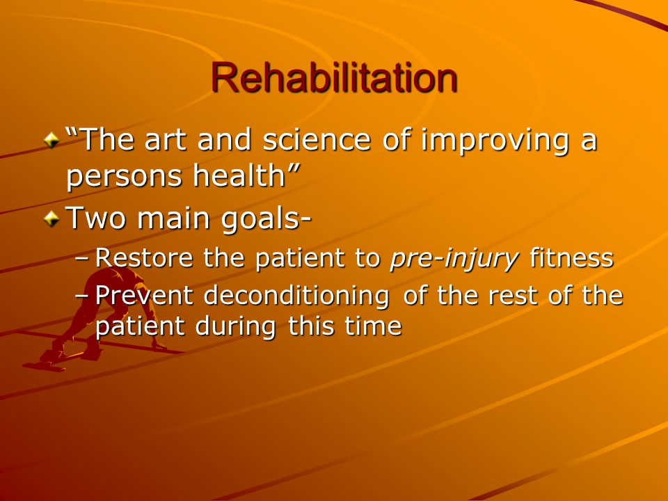 "Rehabilitation ""The art and science of improving a persons health"" Two main goals- –Restore the patient to pre-injury fitness –Prevent deconditioning"