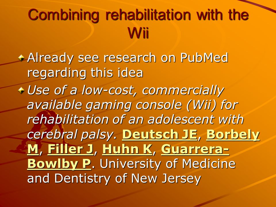 Combining rehabilitation with the Wii Already see research on PubMed regarding this idea Use of a low-cost, commercially available gaming console (Wii