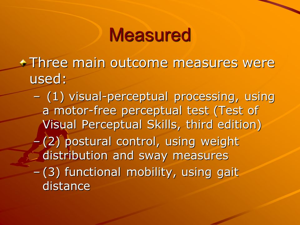 Measured Three main outcome measures were used: – (1) visual-perceptual processing, using a motor-free perceptual test (Test of Visual Perceptual Skil