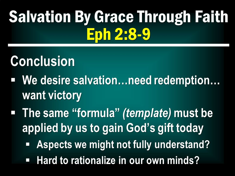 Salvation By Grace Through Faith Eph 2:8-9 Conclusion  We desire salvation…need redemption… want victory  The same formula (template) must be applied by us to gain God's gift today  Aspects we might not fully understand.