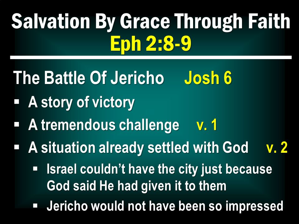Salvation By Grace Through Faith Eph 2:8-9 The Battle Of Jericho Josh 6  A story of victory  A tremendous challenge v.