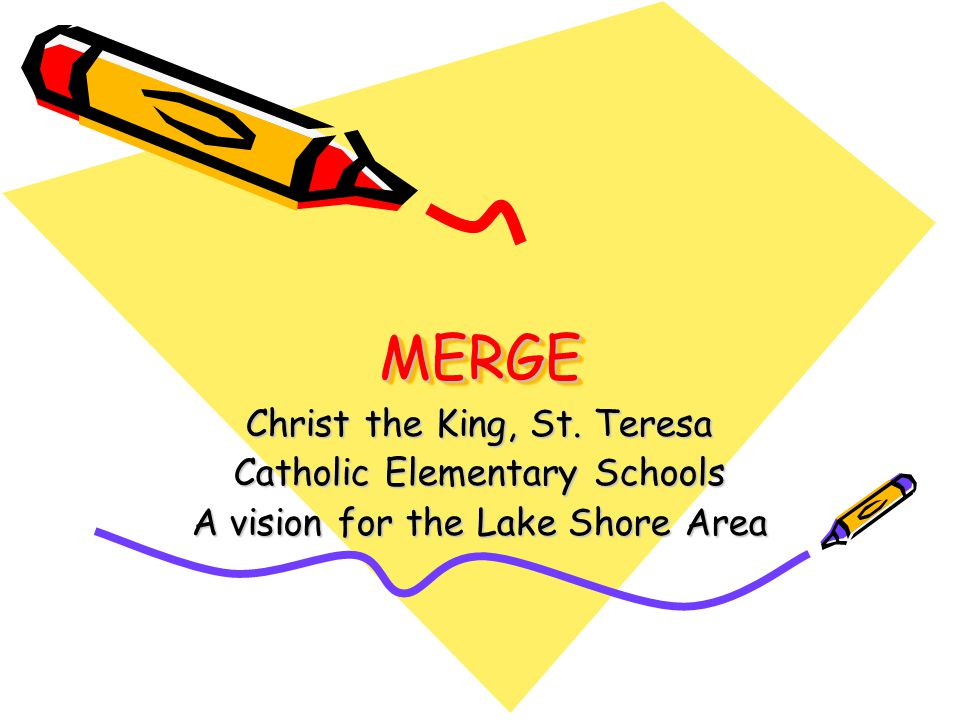 MERGEMERGE Christ the King, St. Teresa Catholic Elementary Schools A vision for the Lake Shore Area