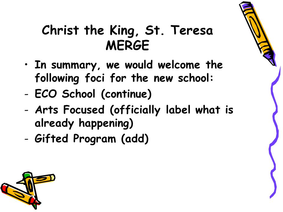 Christ the King, St. Teresa MERGE In summary, we would welcome the following foci for the new school: -ECO School (continue) -Arts Focused (officially