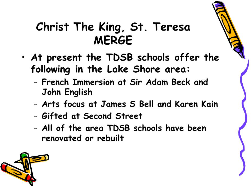 Christ The King, St. Teresa MERGE At present the TDSB schools offer the following in the Lake Shore area: –French Immersion at Sir Adam Beck and John