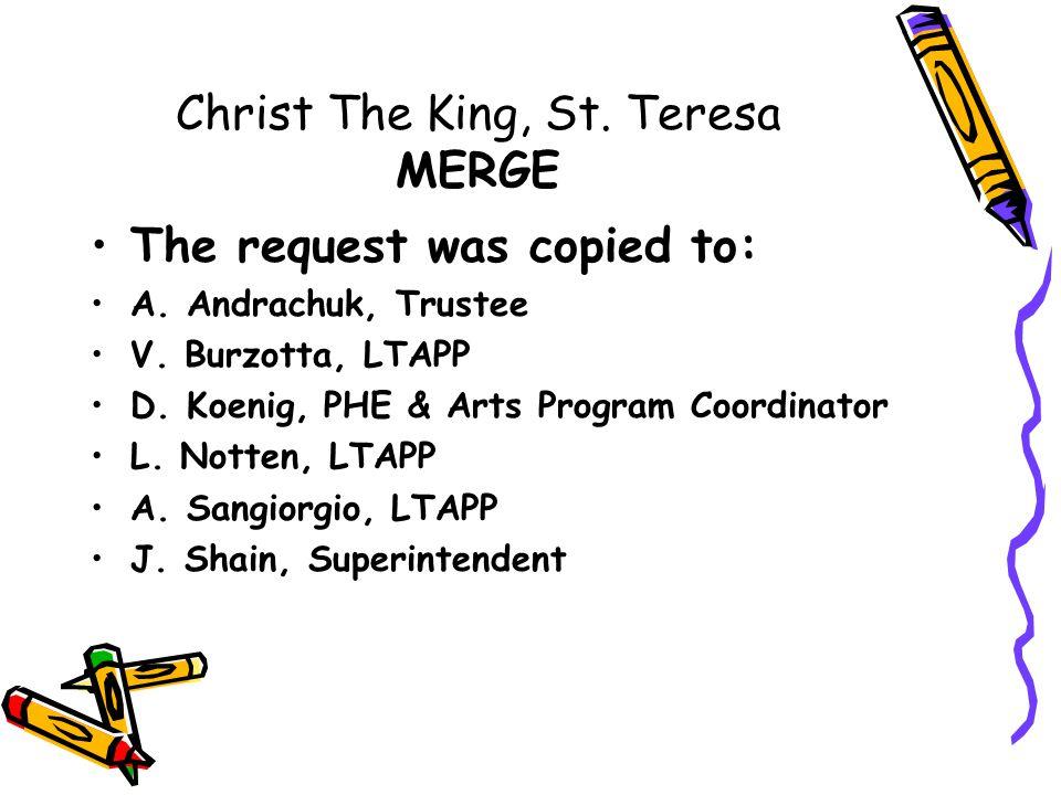 Christ The King, St. Teresa MERGE The request was copied to: A. Andrachuk, Trustee V. Burzotta, LTAPP D. Koenig, PHE & Arts Program Coordinator L. Not