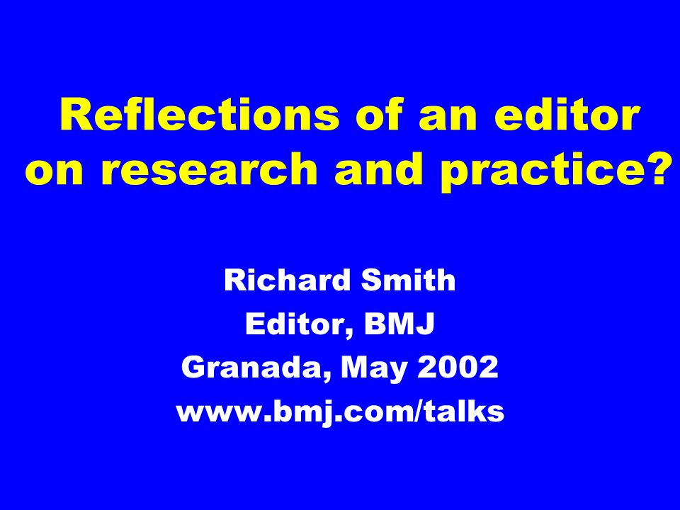 Reflections of an editor on research and practice? Richard Smith Editor, BMJ Granada, May 2002 www.bmj.com/talks