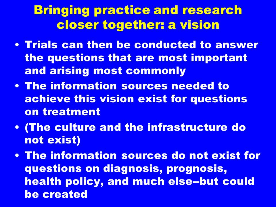 Bringing practice and research closer together: a vision Trials can then be conducted to answer the questions that are most important and arising most