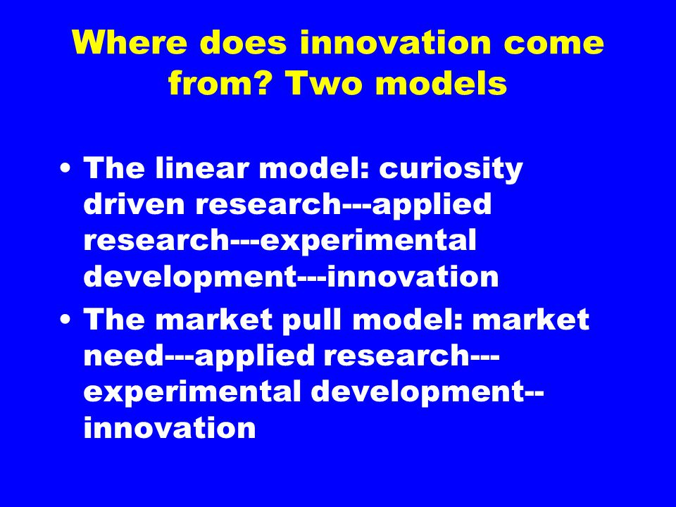 Where does innovation come from? Two models The linear model: curiosity driven research---applied research---experimental development---innovation The