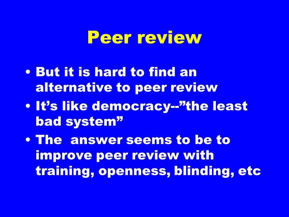 "Peer review But it is hard to find an alternative to peer review It's like democracy--""the least bad system"" The answer seems to be to improve peer re"