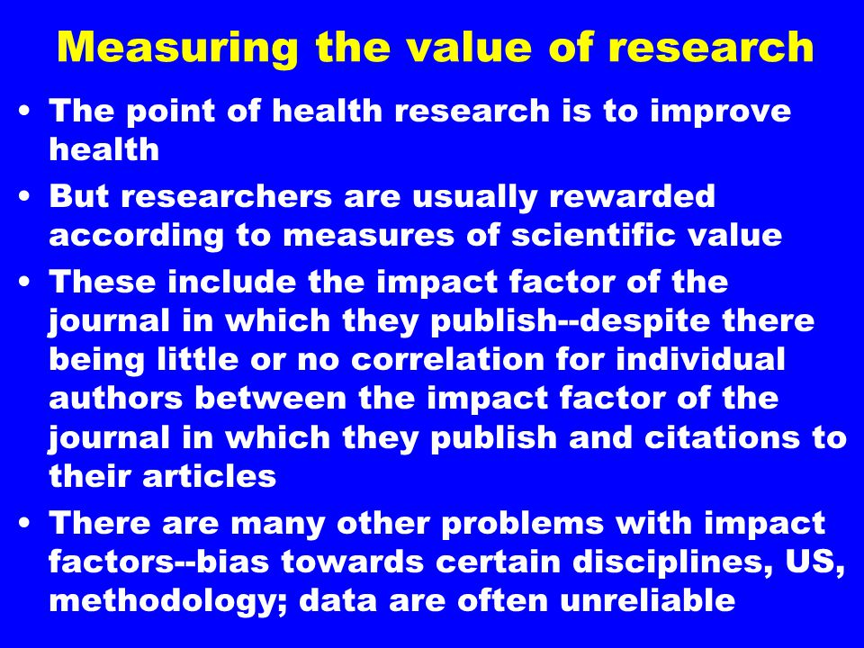 Measuring the value of research The point of health research is to improve health But researchers are usually rewarded according to measures of scient