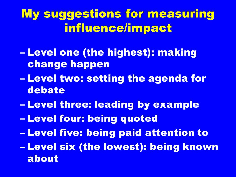 My suggestions for measuring influence/impact –Level one (the highest): making change happen –Level two: setting the agenda for debate –Level three: l