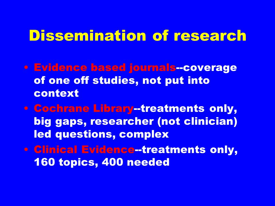 Dissemination of research Evidence based journals--coverage of one off studies, not put into context Cochrane Library--treatments only, big gaps, rese