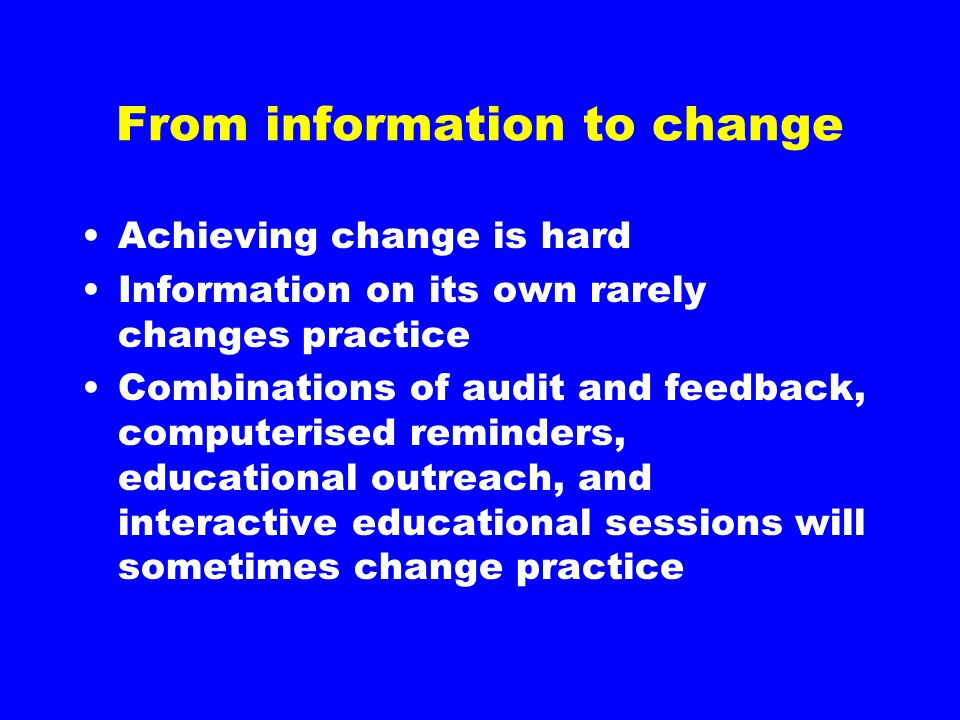 From information to change Achieving change is hard Information on its own rarely changes practice Combinations of audit and feedback, computerised re