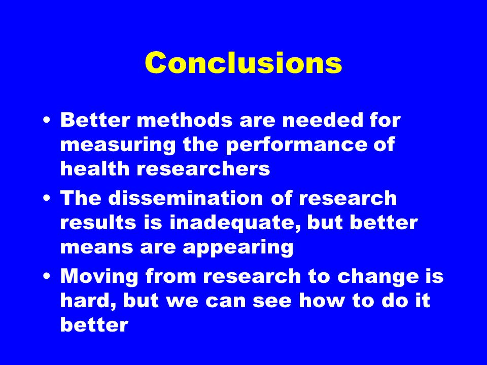 Conclusions Better methods are needed for measuring the performance of health researchers The dissemination of research results is inadequate, but bet