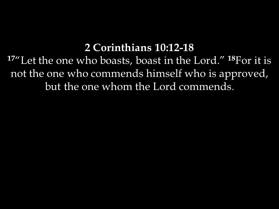 2 Corinthians 10:12-18 17 Let the one who boasts, boast in the Lord. 18 For it is not the one who commends himself who is approved, but the one whom the Lord commends.