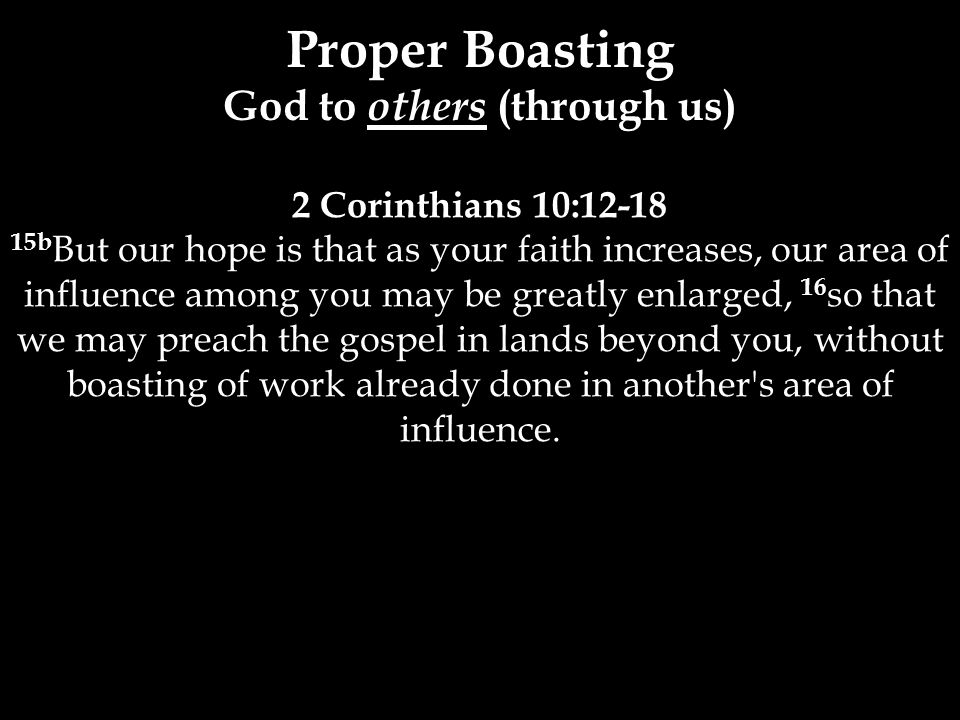 2 Corinthians 10:12-18 15b But our hope is that as your faith increases, our area of influence among you may be greatly enlarged, 16 so that we may preach the gospel in lands beyond you, without boasting of work already done in another s area of influence.