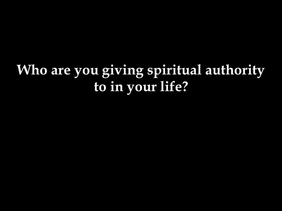 Who are you giving spiritual authority to in your life?