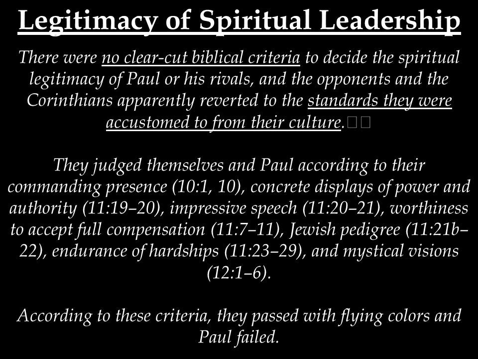 Legitimacy of Spiritual Leadership There were no clear-cut biblical criteria to decide the spiritual legitimacy of Paul or his rivals, and the opponents and the Corinthians apparently reverted to the standards they were accustomed to from their culture.