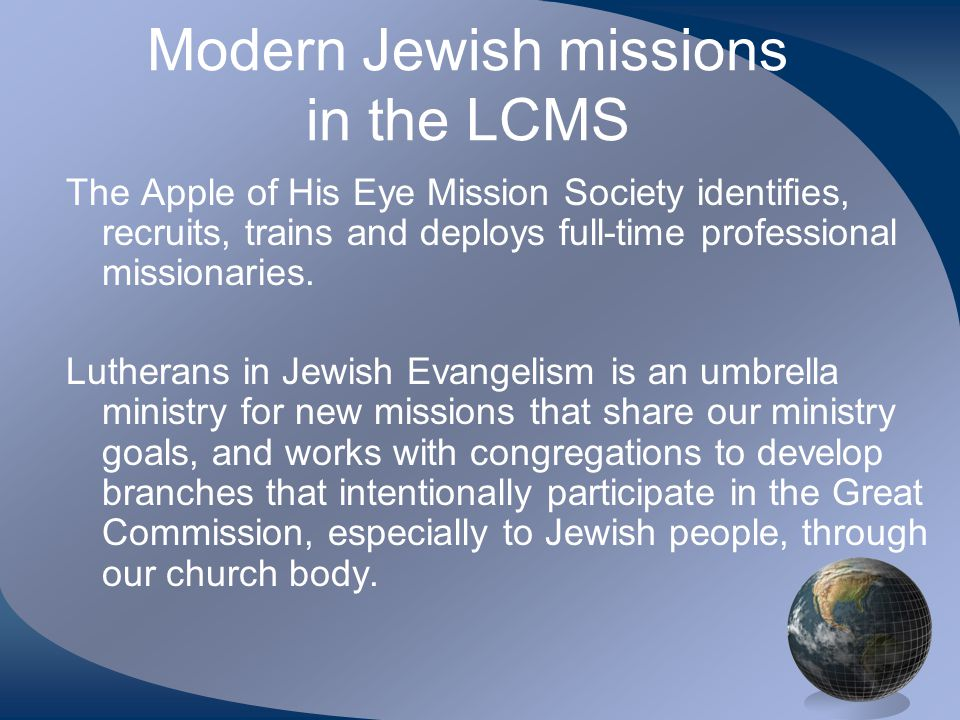 Modern Jewish missions in the LCMS The Apple of His Eye Mission Society identifies, recruits, trains and deploys full-time professional missionaries.