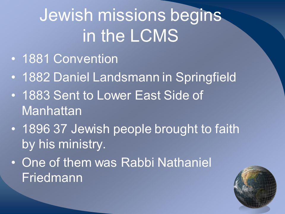 Jewish missions begins in the LCMS 1881 Convention 1882 Daniel Landsmann in Springfield 1883 Sent to Lower East Side of Manhattan 1896 37 Jewish people brought to faith by his ministry.