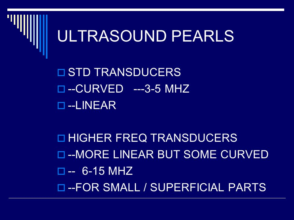 ULTRASOUND PEARLS  STD TRANSDUCERS  --CURVED ---3-5 MHZ  --LINEAR  HIGHER FREQ TRANSDUCERS  --MORE LINEAR BUT SOME CURVED  -- 6-15 MHZ  --FOR SMALL / SUPERFICIAL PARTS