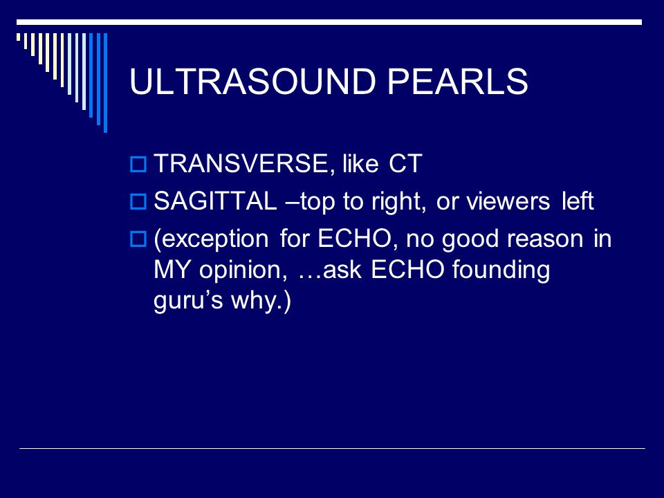ULTRASOUND PEARLS  TRANSVERSE, like CT  SAGITTAL –top to right, or viewers left  (exception for ECHO, no good reason in MY opinion, …ask ECHO founding guru's why.)
