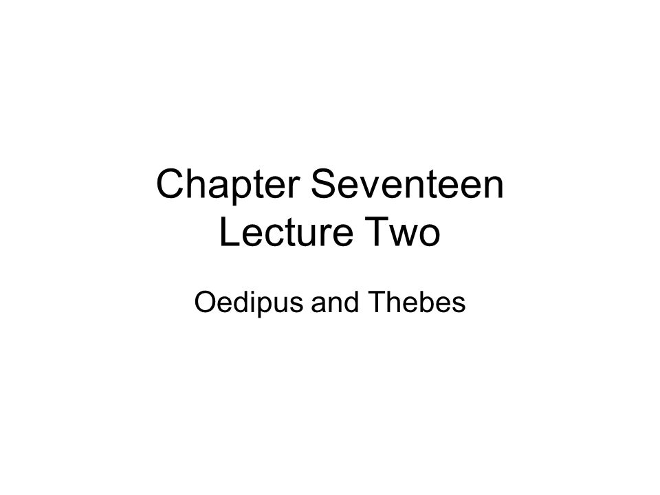 Chapter Seventeen Lecture Two Oedipus and Thebes