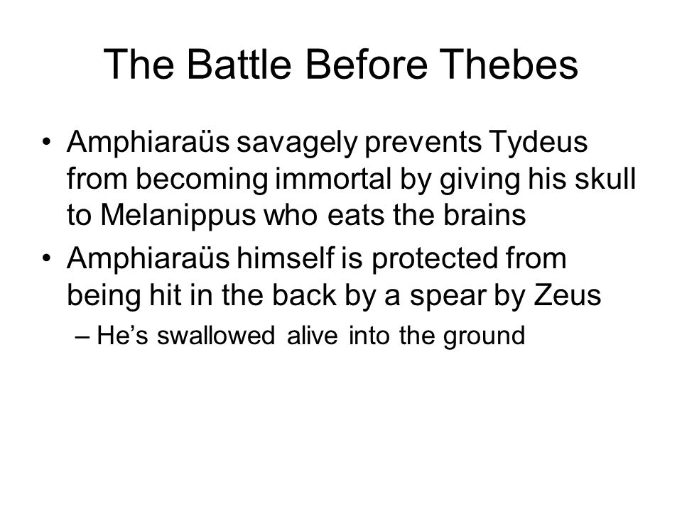 The Battle Before Thebes Amphiaraüs savagely prevents Tydeus from becoming immortal by giving his skull to Melanippus who eats the brains Amphiaraüs himself is protected from being hit in the back by a spear by Zeus –He's swallowed alive into the ground